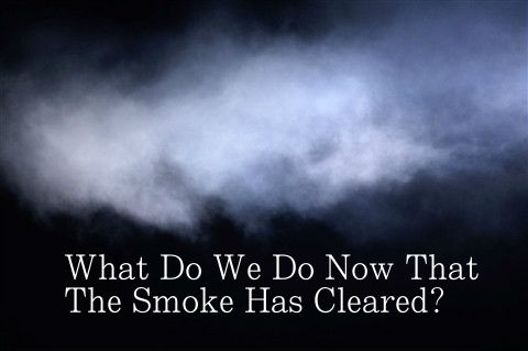 What Do We Do Now That The Smoke Has Cleared?