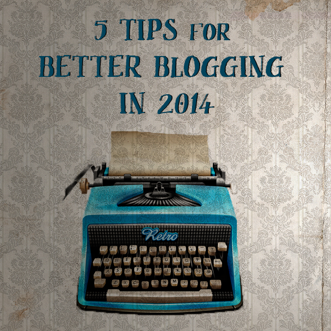 5 Tips for Better Blogging in 2014