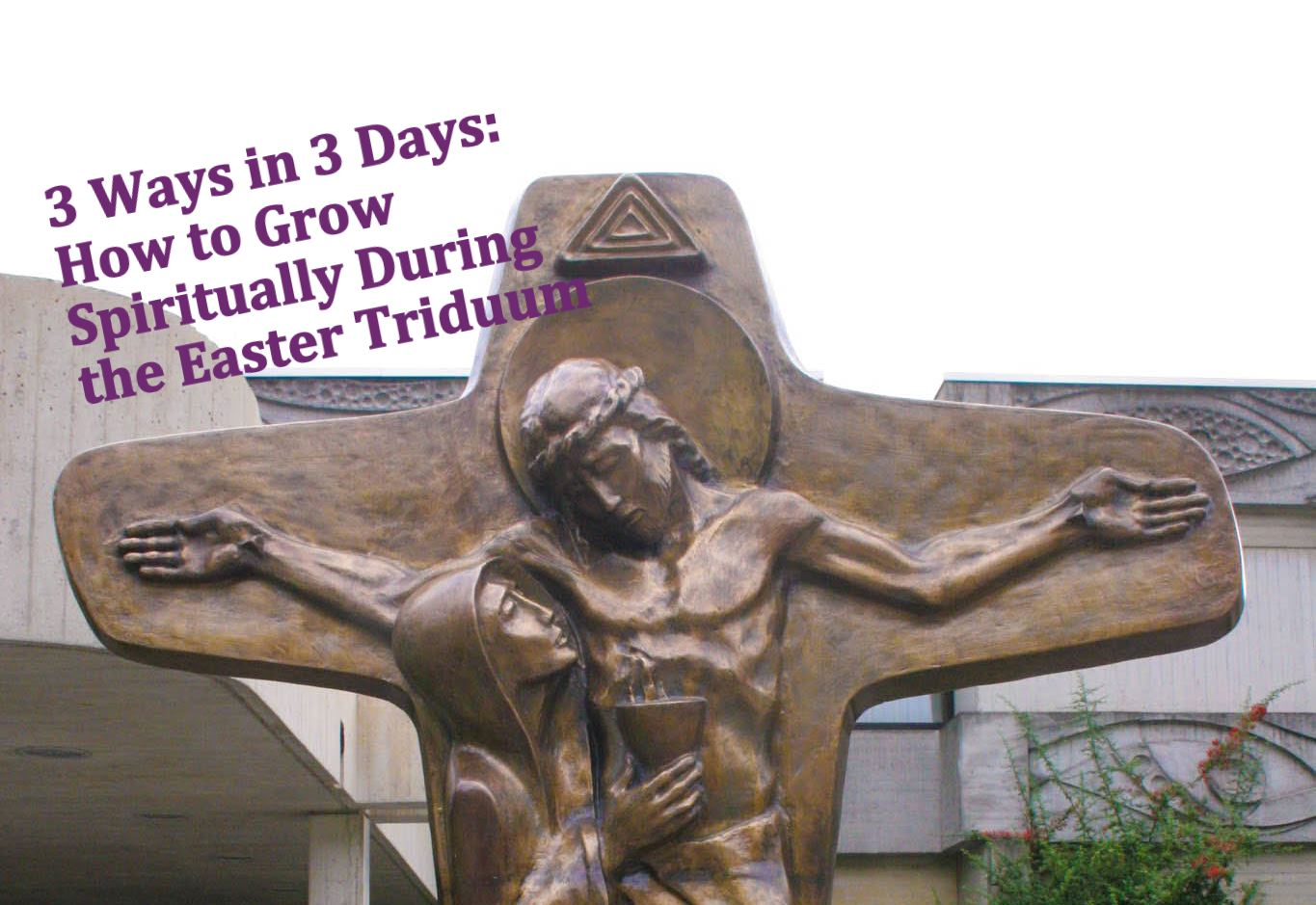 3 Ways for 3 Days: How to Grow Spiritually During the Easter Triduum