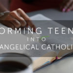 Forming Teens Into Evangelical Catholics