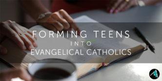 FormingTeensIntoEvangelicalCatholics