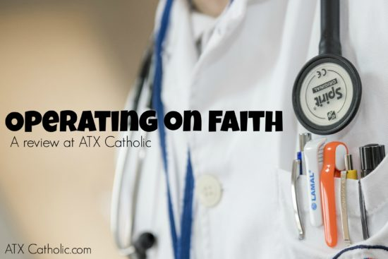 "A review of ""Operating on Faith"" at ATX Catholic.com"
