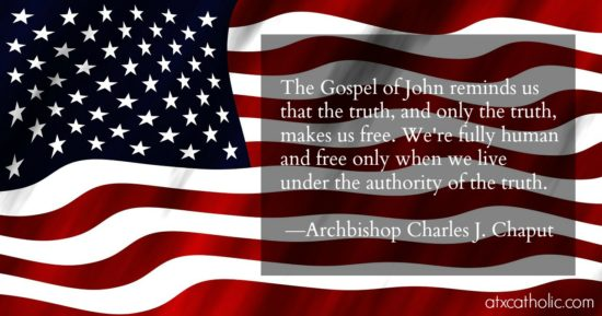 """""""The Gospel of John reminds us that the truth, and only the truth, makes us free. We're fully human and free only when we live under the authority of the truth."""" —Archbishop Charles J. Chaput"""